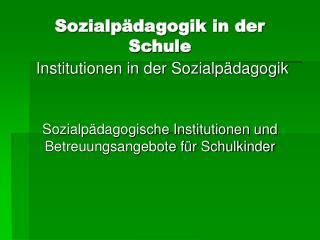 Sozialp dagogik in der Schule  Institutionen in der Sozialp dagogik    Sozialp dagogische Institutionen und Betreuungsan