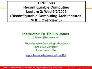 Instructor: Dr. Phillip Jones (phjones@iastate)  Reconfigurable Computing Laboratory