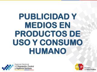 PUBLICIDAD Y MEDIOS EN PRODUCTOS DE USO Y CONSUMO HUMANO