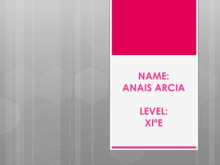 NAME:  ANAIS ARCIA LEVEL:  XIºE