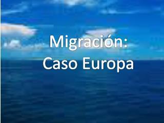 Migraci ón: Caso Europa