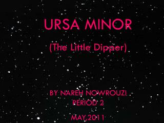 URSA MINOR (The Little Dipper) BY NAREH NOWROUZI PERIOD 2 MAY,2011
