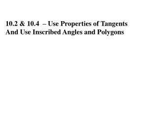 10.2 & 10.4  – Use Properties of Tangents  And Use Inscribed Angles and Polygons