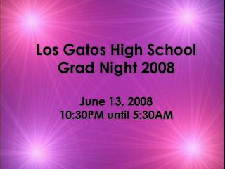 Los Gatos High School Grad Night 2008 June 13, 2008 10:30PM until 5:30AM