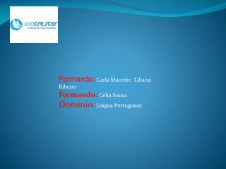 Formando:  Carla Macedo;  Liliana Ribeiro Formando:  Célia  Sousa Domínio:  Língua  Portuguesa