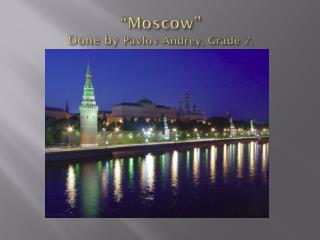 �Moscow� Done by  Pavlov  Andrey , Grade 7.