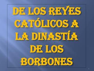 DE LOS REYES CATÓLICOS A LA DINASTÍA DE LOS BORBONES