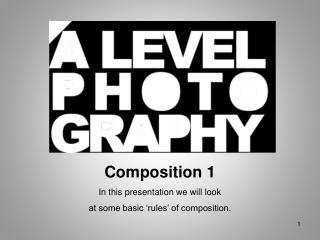 Composition 1 In this presentation we will look at some basic 'rules' of composition.