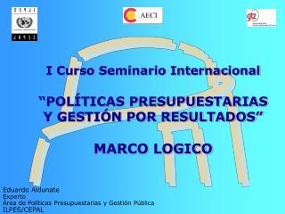 """I Curso Seminario Internacional """"POLÍTICAS PRESUPUESTARIAS Y GESTIÓN POR RESULTADOS""""  MARCO LOGICO"""