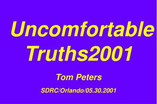 Uncomfortable Truths2001 Tom Peters SDRC/Orlando/05.30.2001