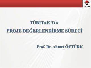 TÜBİTAK'DA  PROJE DEĞERLENDİRME SÜRECİ Prof. Dr. Ahmet ÖZTÜRK