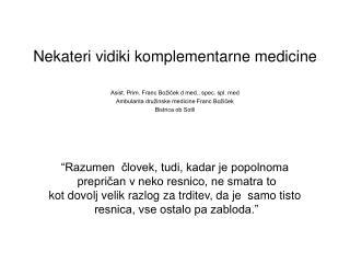 Nekateri vidiki komplementarne medicine  Asist. Prim. Franc Bo icek d med., spec. spl. med Ambulanta dru inske medicine