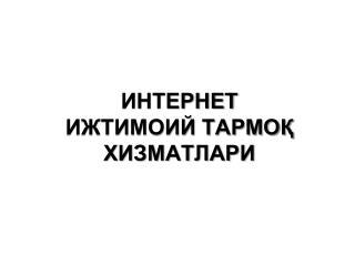 ИНТЕРНЕТ  ИЖТИМОИЙ ТАРМОҚ ХИЗМАТЛАРИ