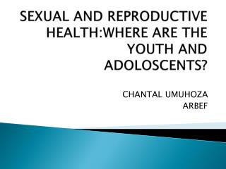 SEXUAL AND REPRODUCTIVE HEALTH:WHERE ARE THE YOUTH AND ADOLOSCENTS?