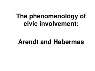 The phenomenology of civic involvement:  Arendt and Habermas