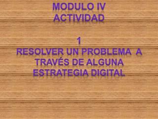 Modulo iv ACTIVIDAD  1 RESOLVER UN PROBLEMA  A TRAVÉS DE ALGUNA ESTRATEGIA DIGITAL
