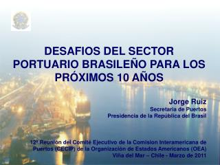 DESAFIOS DEL SECTOR PORTUARIO BRASILEÑO PARA LOS PRÓXIMOS 10 AÑOS Jorge Ruiz Secretaria de Puertos