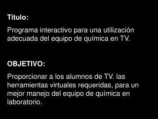 Titulo:  Programa interactivo para una utilización adecuada del equipo de química en TV.