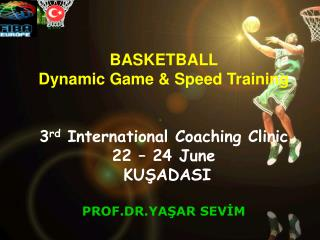 BASKETBALL  Dynamic Game & Speed Training  3 rd  International Coaching Clinic 22 – 24  June