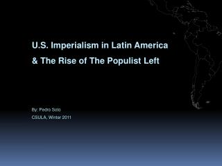 U.S. Imperialism in Latin America   The Rise of The Populist Left    By: Pedro Soto CSULA, Winter 2011