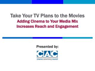 Take Your TV Plans to the Movies Adding Cinema to Your Media Mix Increases Reach and Engagement