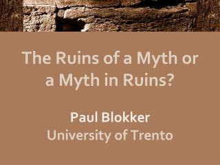 The Ruins of a Myth or a Myth in Ruins? Paul Blokker University of Trento