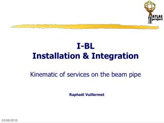 I-BL Installation & Integration  Kinematic of services on the beam pipe Rapha ë l Vuillermet