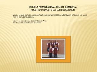 ESCUELA PRIMARIA GRAL. FELIX U. GOMEZ T.V. NUESTRO PROYECTO ES: LOS ECOLOGICOS