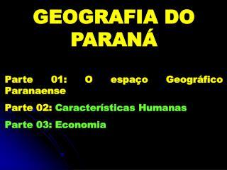 GEOGRAFIA DO PARANÁ Parte 01: O espaço Geográfico Paranaense Parte 02:  Características Humanas