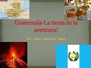 Guatemala-La tierra de la aventura!