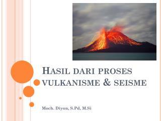 Hasil dari  proses  vulkanisme  &  seisme