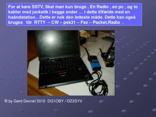 For at k re SSTV, Skal man kun bruge , En Radio , en pc , og to kabler med jackstik i begge ender   I dette tilf lde med