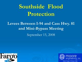 Southside  Flood Protection   Levees Between I-94 and Cass Hwy. 81  and Mini-Bypass Meeting  September 15, 2008