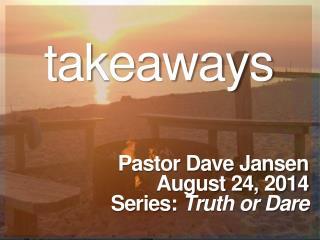 takeaways Pastor Dave Jansen August  24,  2014 Series:  Truth or Dare