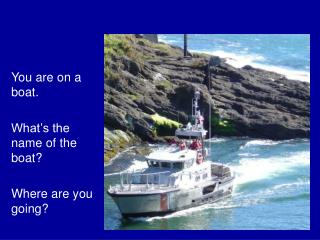 You are on a boat.  What�s the name of the boat? Where are you going?