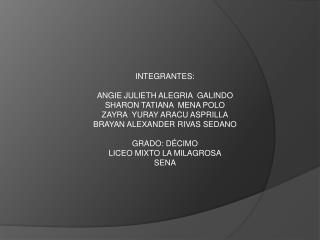 INTEGRANTES: ANGIE JULIETH ALEGRIA  GALINDO SHARON TATIANA  MENA POLO ZAYRA  YURAY ARACU ASPRILLA