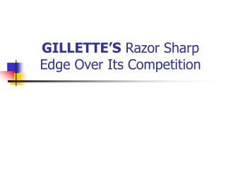 GILLETTE'S  Razor Sharp Edge Over Its Competition