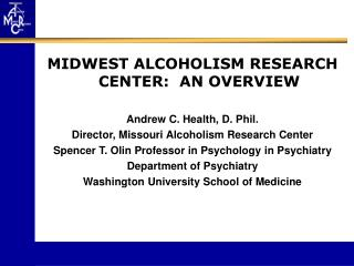 MIDWEST ALCOHOLISM RESEARCH CENTER:  AN OVERVIEW  Andrew C. Health, D. Phil. Director, Missouri Alcoholism Research Cent