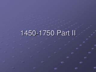 1450-1750 Part II