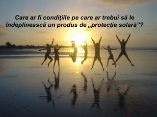 """Care ar fi condiţiile pe care ar trebui să le îndeplinească un produs de """"protecţie solară""""?"""
