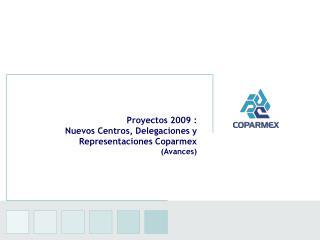 Proyectos 2009 : Nuevos Centros, Delegaciones y Representaciones Coparmex (Avances)
