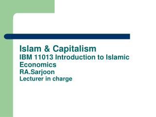 Islam & Capitalism IBM 11013 Introduction to Islamic Economics  RA.Sarjoon Lecturer in charge