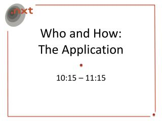 Who and How: The Application 10:15 – 11:15