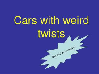 Cars with weird twists