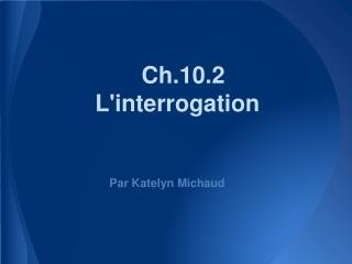 Ch.10.2 L'interrogation
