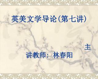 英美文学导论 ( 第七讲 ) 主讲教师 :  林春阳