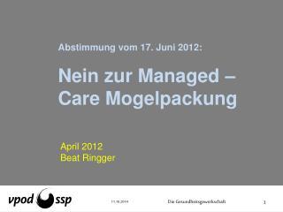 Abstimmung vom 17. Juni 2012:  Nein zur  Managed  –Care Mogelpackung