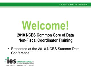 Welcome 2010 NCES Common Core of Data Non-Fiscal Coordinator Training