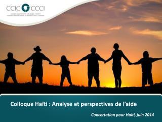 Colloque Haïti  :  Analyse  et perspectives de  l'aide Concertation  pour Haiti,  juin  2014
