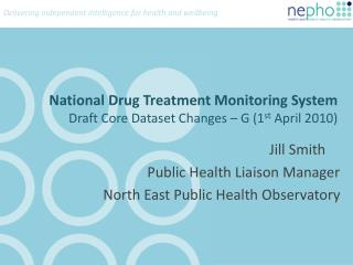 National Drug Treatment Monitoring System Draft Core Dataset Changes – G (1 st  April 2010)